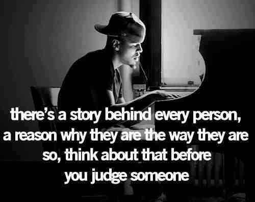 There's a unique story behind each of us, so don't be quick to judge.